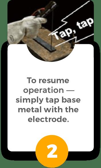 Simply tap base metal to resume